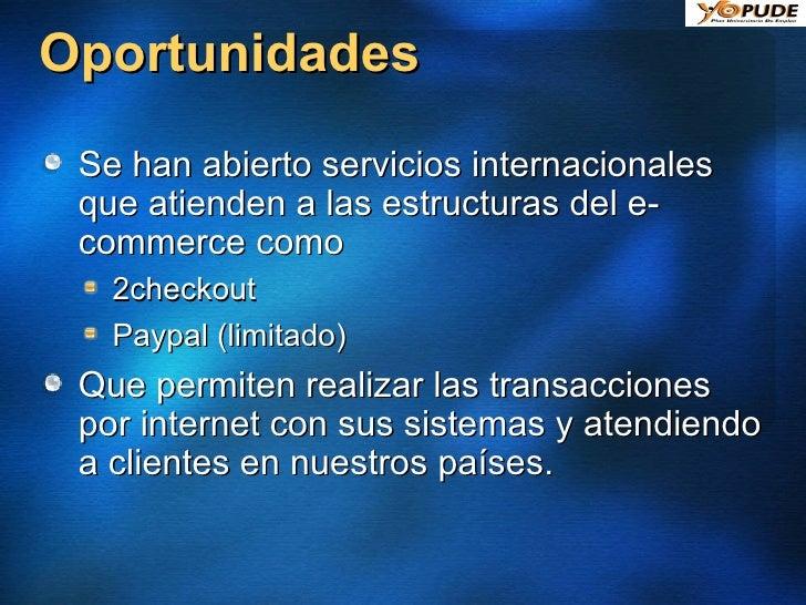 Oportunidades <ul><li>Se han abierto servicios internacionales que atienden a las estructuras del e-commerce como </li></u...
