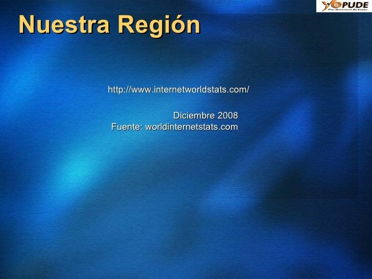 Nuestra Región Diciembre 2008 Fuente: worldinternetstats.com http://www.internetworldstats.com/