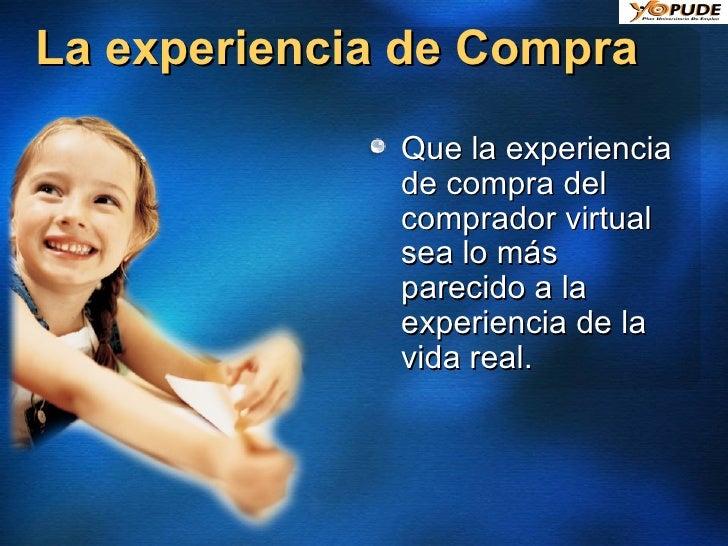 La experiencia de Compra <ul><li>Que la experiencia de compra del comprador virtual sea lo más parecido a la experiencia d...