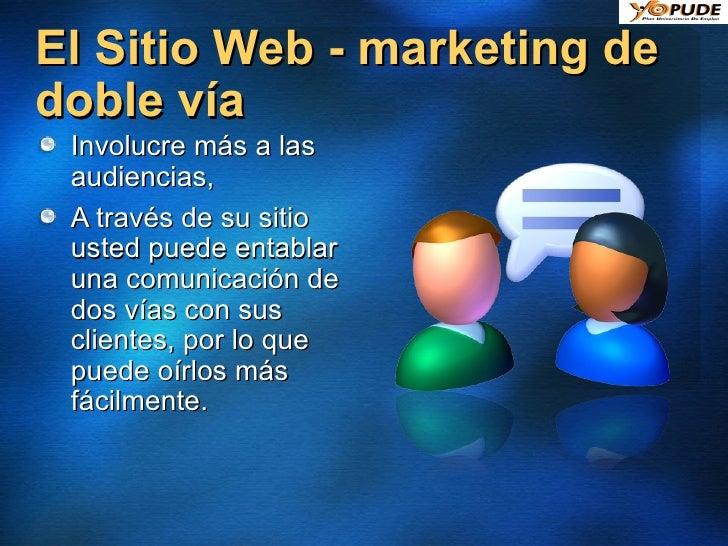 El Sitio Web - marketing de doble vía <ul><li>Involucre más a las audiencias, </li></ul><ul><li>A través de su sitio usted...