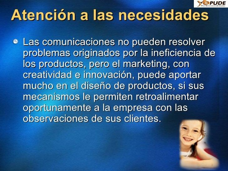 Atención a las necesidades <ul><li>Las comunicaciones no pueden resolver problemas originados por la ineficiencia de los p...