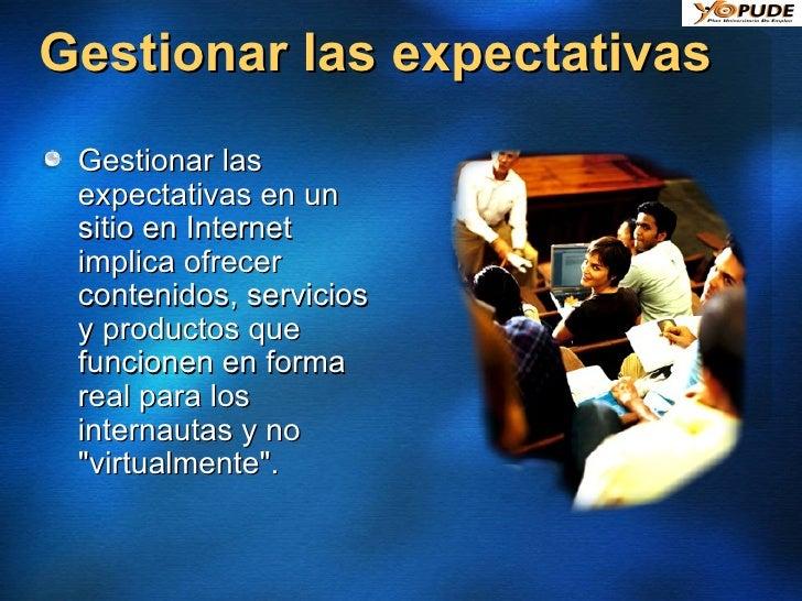Gestionar las expectativas <ul><li>Gestionar las expectativas en un sitio en Internet implica ofrecer contenidos, servicio...