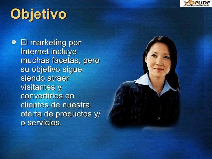 Objetivo <ul><li>El marketing por Internet incluye muchas facetas, pero su objetivo sigue siendo atraer visitantes y conve...