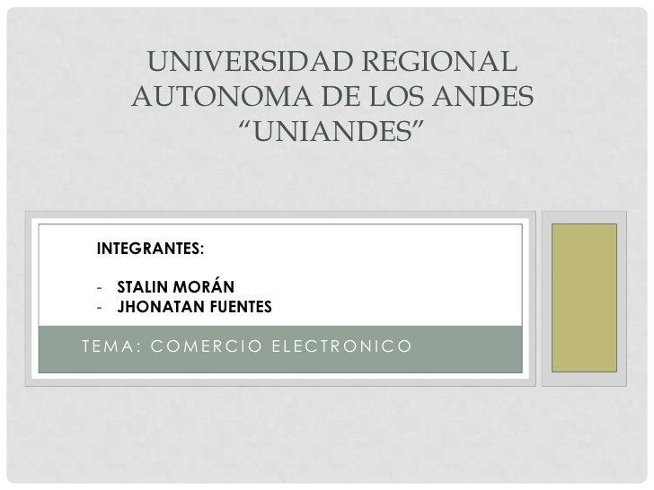 """UNIVERSIDAD REGIONAL    AUTONOMA DE LOS ANDES          """"UNIANDES"""" INTEGRANTES: - STALIN MORÁN - JHONATAN FUENTESTEMA: COME..."""