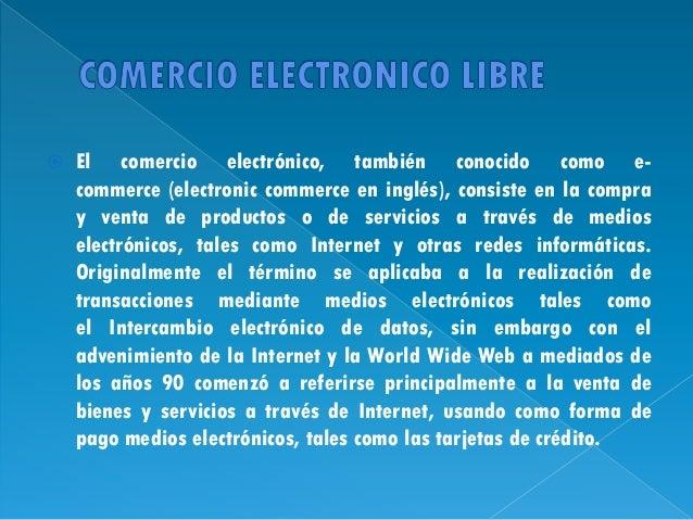   El comercio electrónico, también conocido como ecommerce (electronic commerce en inglés), consiste en la compra y venta...