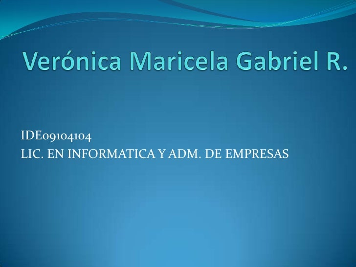 Verónica Maricela Gabriel R.<br />IDE09104104<br />LIC. EN INFORMATICA Y ADM. DE EMPRESAS<br />