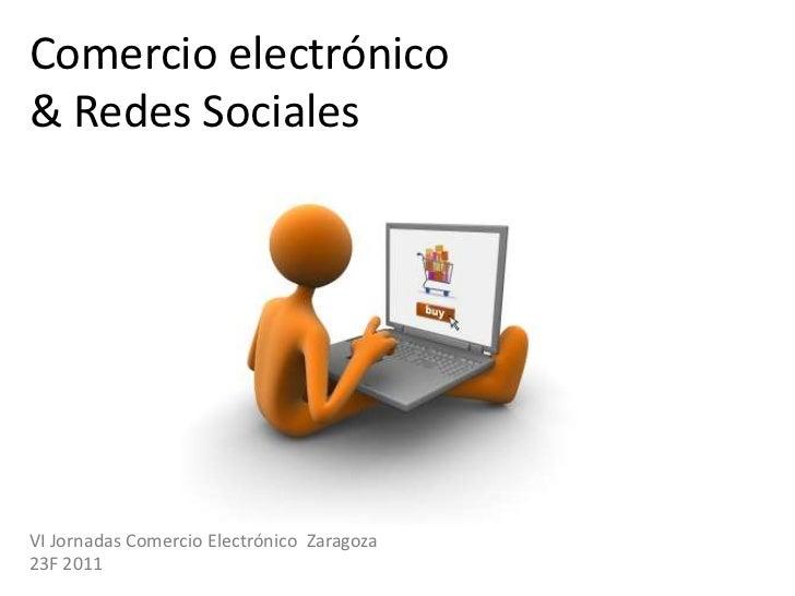 Comercio electrónico& Redes Sociales<br />VI Jornadas Comercio Electrónico  Zaragoza<br />23F 2011<br />