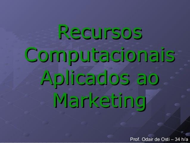 RecursosRecursos ComputacionaisComputacionais Aplicados aoAplicados ao MarketingMarketing Prof. Odair de Osti – 34 h/a