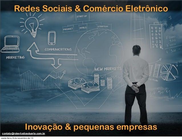 Redes Sociais & Comércio Eletrônico  Inovação & pequenas empresas contato@robertodiasduarte.com.br sexta-feira, 8 de novem...