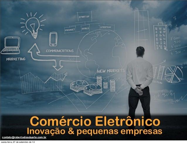 Comércio Eletrônico Inovação & pequenas empresascontato@robertodiasduarte.com.br sexta-feira, 27 de setembro de 13