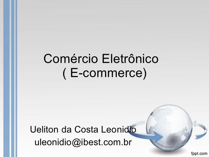Comércio Eletrônico  ( E-commerce) Ueliton da Costa Leonidio [email_address]