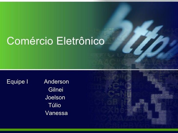 Comércio Eletrônico Equipe I  Anderson Gilnei Joelson Túlio Vanessa