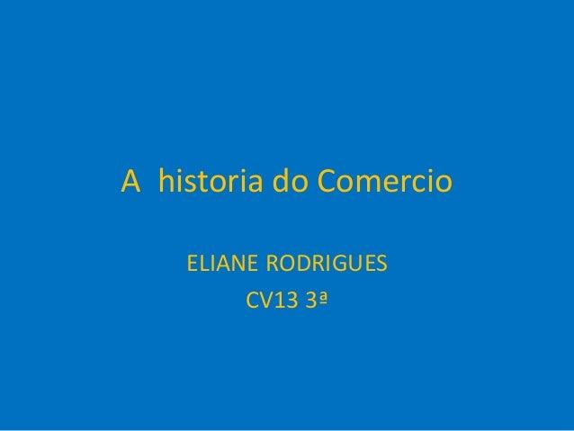 A historia do Comercio ELIANE RODRIGUES CV13 3ª
