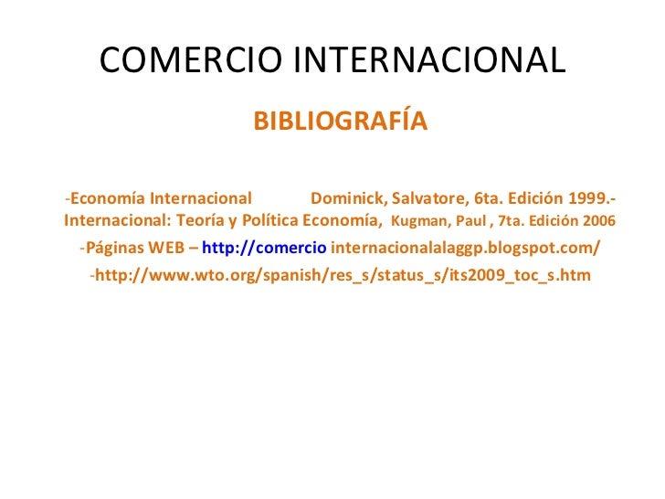 COMERCIO INTERNACIONAL <ul><li>BIBLIOGRAFÍA </li></ul><ul><li>Economía Internacional  Dominick, Salvatore, 6ta. Edición 19...