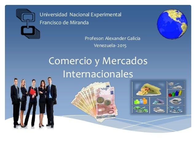 Comercio y Mercados Internacionales Universidad Nacional Experimental Francisco de Miranda Profesor: Alexander Galicia Ven...