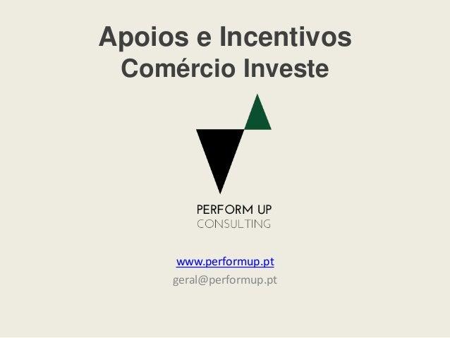 Apoios e Incentivos Comércio Investe www.performup.pt geral@performup.pt