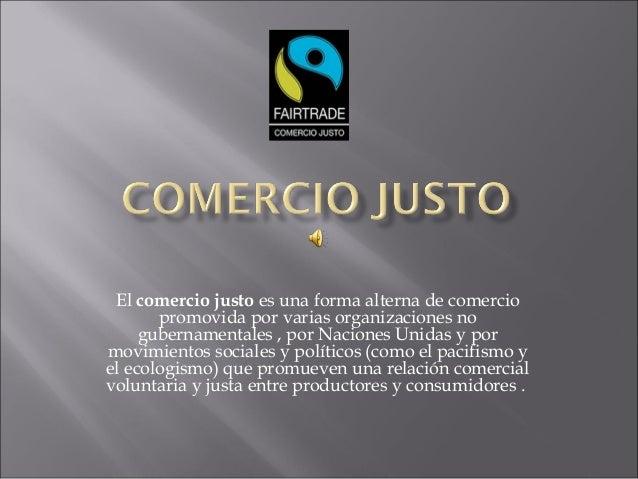 El comercio justo es una forma alterna de comercio promovida por varias organizaciones no gubernamentales , por Naciones U...