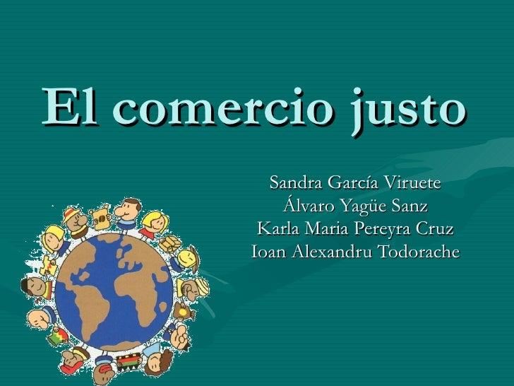 El comercio justo Sandra García Viruete Álvaro Yagüe Sanz Karla Maria Pereyra Cruz Ioan Alexandru Todorache