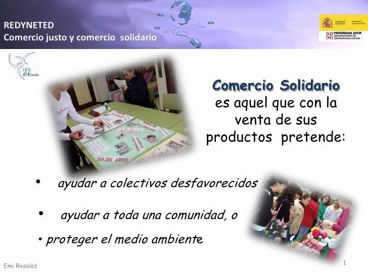REDYNETED<br />Comercio justo y comercio  solidario<br />Comercio Solidario  es aquel que con la venta de sus productos  p...