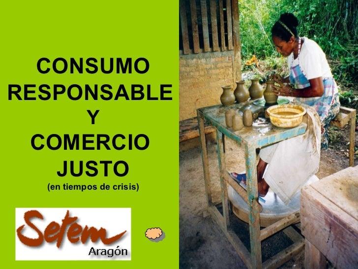 CONSUMO RESPONSABLE   Y COMERCIO  JUSTO (en tiempos de crisis)