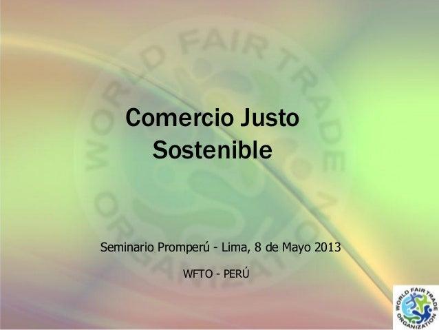 Comercio Justo Sostenible  Seminario Promperú - Lima, 8 de Mayo 2013 WFTO - PERÚ