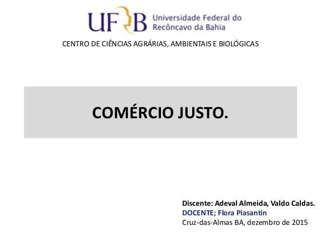 COMÉRCIO JUSTO. Discente: Adeval Almeida, Valdo Caldas. DOCENTE; Flora Piasantin Cruz-das-Almas BA, dezembro de 2015 CENTR...