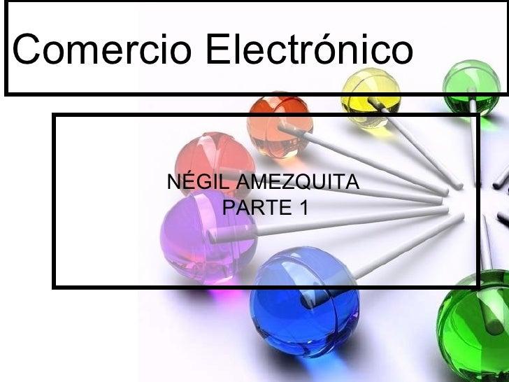 Comercio Electrónico NÉGIL AMEZQUITA  PARTE 1