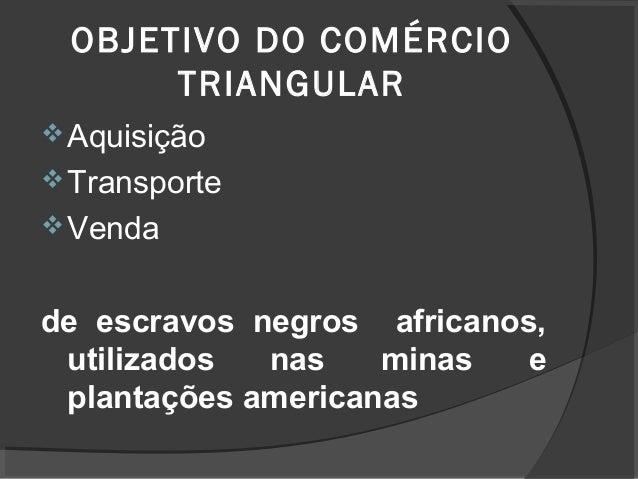 OBJETIVO DO COMÉRCIO TRIANGULAR Aquisição Transporte Venda de escravos negros africanos, utilizados nas minas e plantaç...