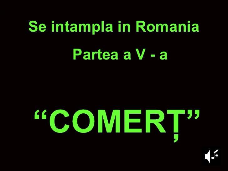 """ COMER Ţ "" Se intampla in Romania Partea a V - a"