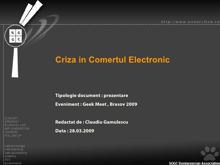 Criza in Comertul Electronic Tipologie document : prezentare Eveniment : Geek Meet , Brasov 2009 Redactat de : Claudiu Gam...