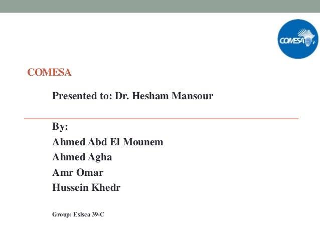 COMESA Presented to: Dr. Hesham Mansour By: Ahmed Abd El Mounem Ahmed Agha Amr Omar Hussein Khedr Group: Eslsca 39-C