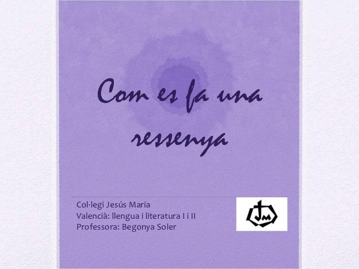 Com es fa una ressenya Col·legi Jesús Maria Valencià: llengua i literatura I i II Professora: Begonya Soler