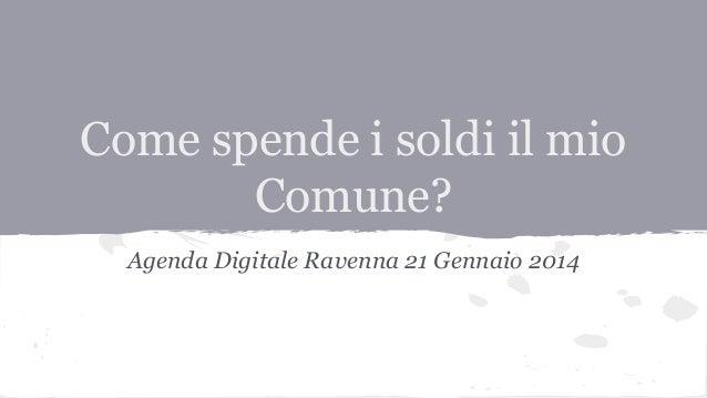Come spende i soldi il mio Comune? Agenda Digitale Ravenna 21 Gennaio 2014