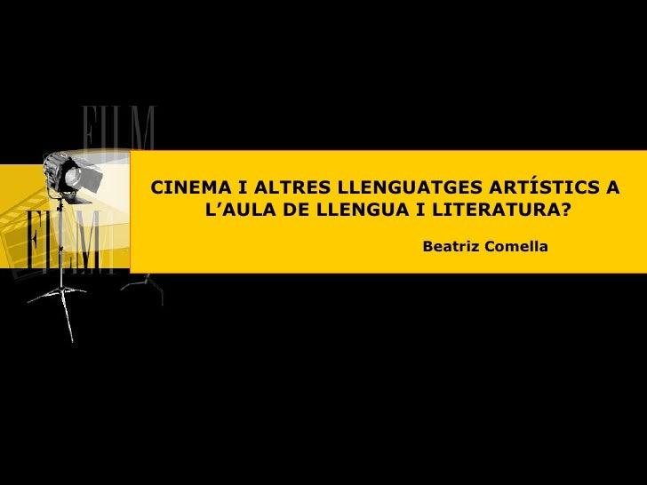 CINEMA I ALTRES LLENGUATGES ARTÍSTICS A  L'AULA DE LLENGUA I LITERATURA? Beatriz Comella