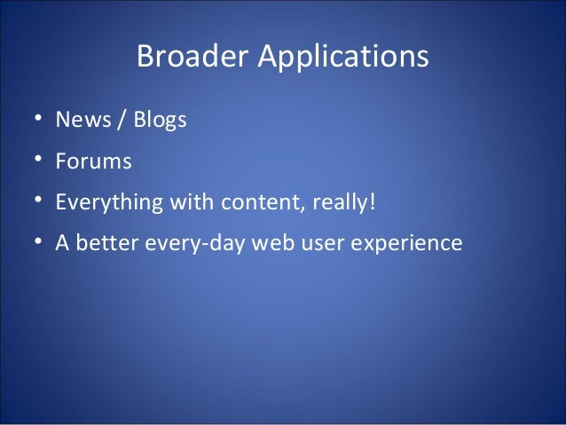 Broader Applications • News / Blogs • Forums • Everything with content, really! • A better every-day web user experience