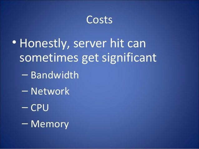 Costs • Honestly, server hit can sometimes get significant – Bandwidth – Network – CPU – Memory