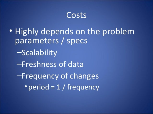 Costs • Highly depends on the problem parameters / specs –Scalability –Freshness of data –Frequency of changes •period = 1...