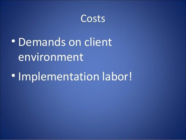 Costs • Demands on client environment • Implementation labor!