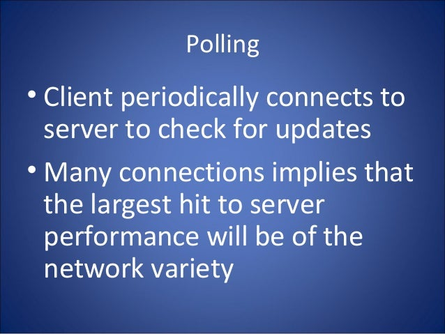 Polling • Client periodically connects to server to check for updates • Many connections implies that the largest hit to s...