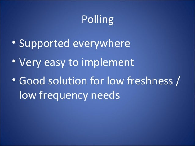 Polling • Supported everywhere • Very easy to implement • Good solution for low freshness / low frequency needs