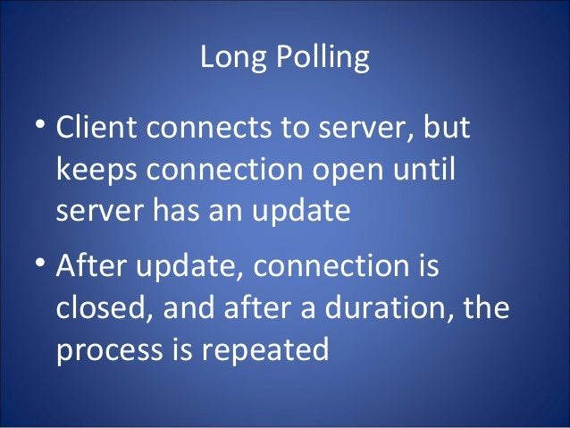 Long Polling • Client connects to server, but keeps connection open until server has an update • After update, connection ...