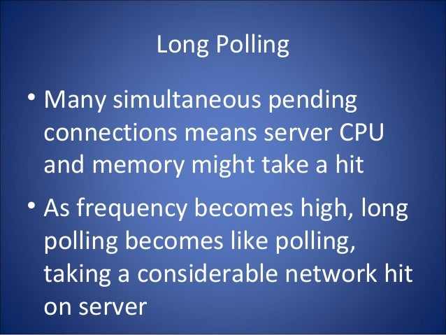 Long Polling • Many simultaneous pending connections means server CPU and memory might take a hit • As frequency becomes h...