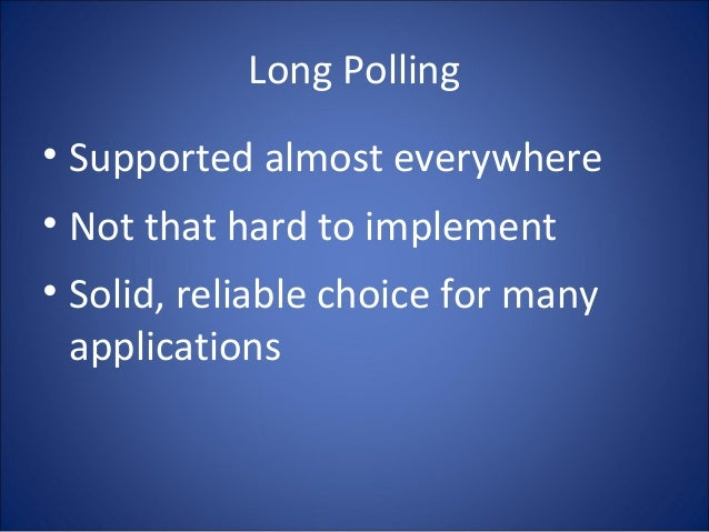 Long Polling • Supported almost everywhere • Not that hard to implement • Solid, reliable choice for many applications