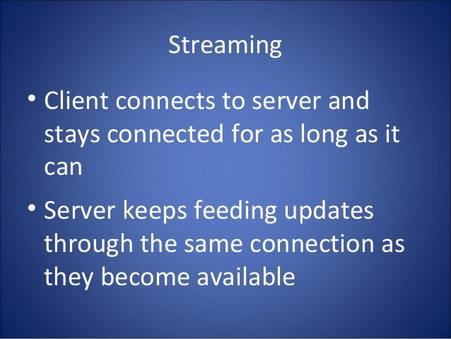 Streaming • Client connects to server and stays connected for as long as it can • Server keeps feeding updates through the...