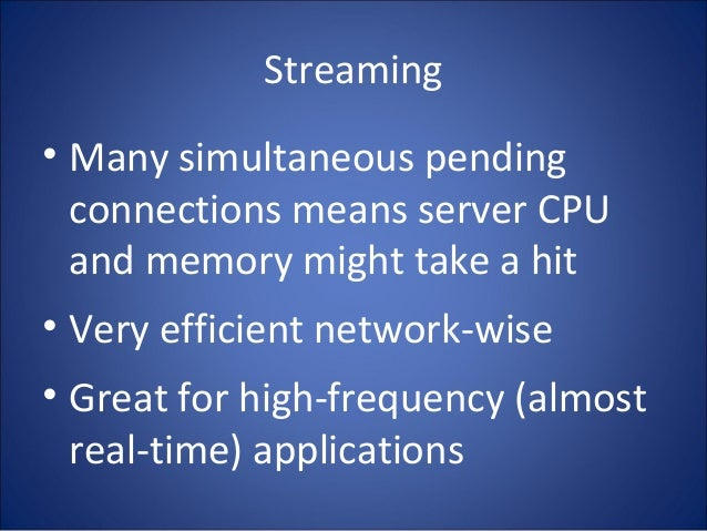 Streaming • Many simultaneous pending connections means server CPU and memory might take a hit • Very efficient network-wi...