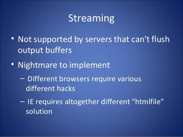 Streaming • Not supported by servers that can't flush output buffers • Nightmare to implement – Different browsers require...