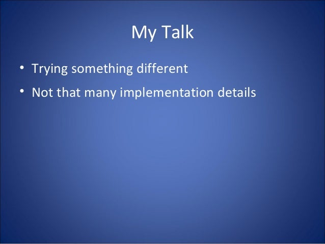 My Talk • Trying something different • Not that many implementation details
