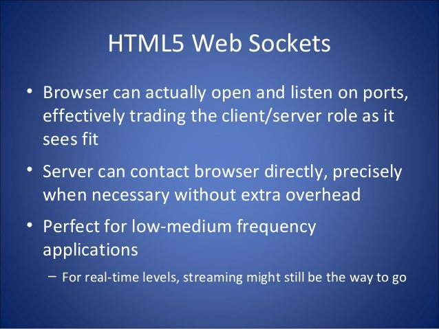 HTML5 Web Sockets • Browser can actually open and listen on ports, effectively trading the client/server role as it sees f...