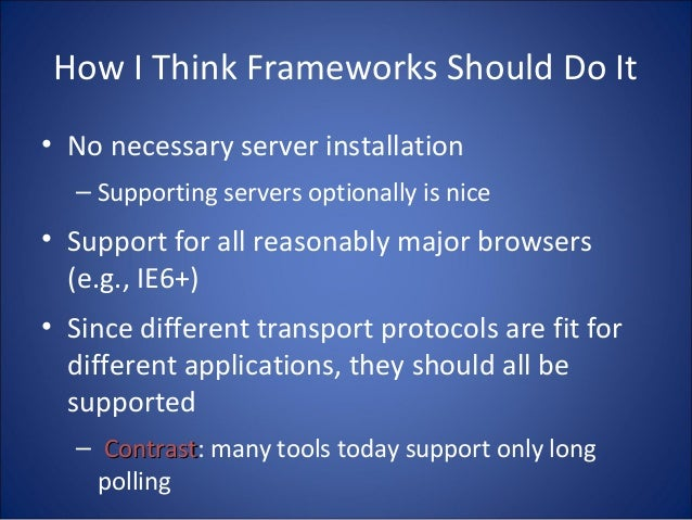 How I Think Frameworks Should Do It • No necessary server installation – Supporting servers optionally is nice • Support f...