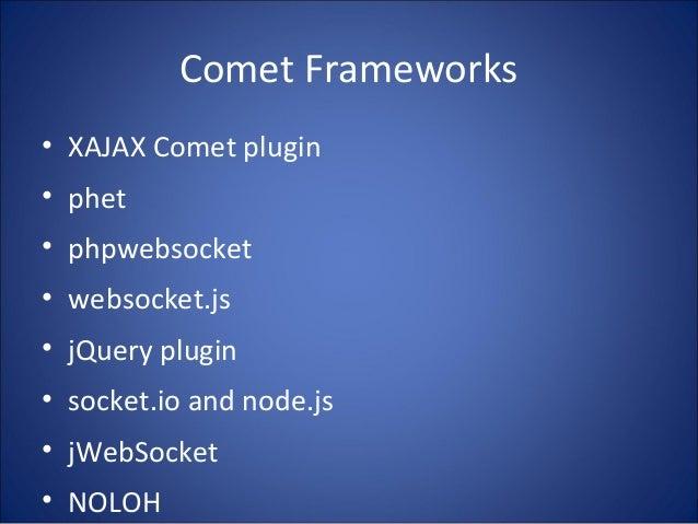 Comet Frameworks • XAJAX Comet plugin • phet • phpwebsocket • websocket.js • jQuery plugin • socket.io and node.js • jWebS...
